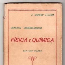 Libros de segunda mano: CIENCIAS COSMOLOGICAS. FISICA Y QUIMICA POR E. MORENO ALCAÑIZ SEPTIMO CURSO ZARAGOZA 1944. Lote 24578757