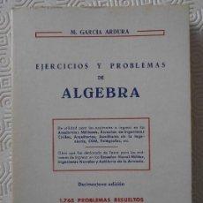 Libros de segunda mano: EJERCICIOS Y PROBLEMAS DE ALGEBRA. M. GARCIA ARDURA. 1765 PROBLEMAS RESUELTOS. LIBRERIA Y CASA EDITO. Lote 171399888