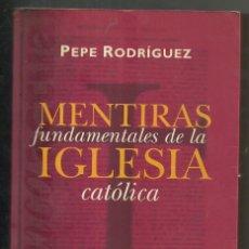 Libros de segunda mano: LIBRO / PEPE RODRIGUEZ / MENTIRAS FUNDAMENTALES DE LA IGLESIA CATOLICA / 1ª EDICION FEBRERO 1997. Lote 205701796