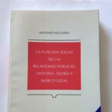 Libros de segunda mano: LA FUNCION SOCIAL DE LAS RELACIONES PÚBLICAS: HISTORIA, TEORÍA Y MARCO LEGAL - ANTONIO NOGUERO. Lote 277266068