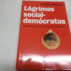Libros: LÁGRIMAS SOCIAL-DEMÓCRATAS. EL DESPARRAME SENTIMENTAL DEL ZAPATERISMO - GONZÁLEZ, SANTIAGO-N.. Lote 48757593