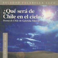 Libros: VV.AA. - QUÉ SERÁ DE CHILE EN EL CIELO? : POEMA DE CHILE DE GABRIELA MISTRAL.. Lote 65145586