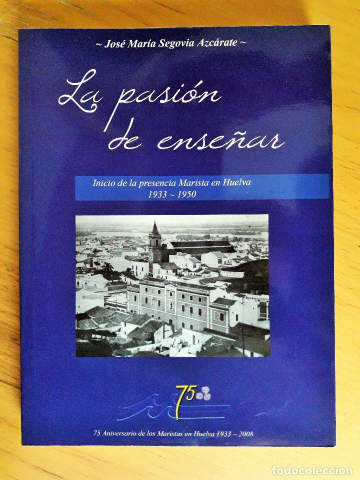 LA PASION DE ENSEÑAR,INICIO DE LA PRESENCIA MARISTA EN HUELVA,1933-1950, JOSE MARIA SEGOVIA AZCARATE (Libros sin clasificar)