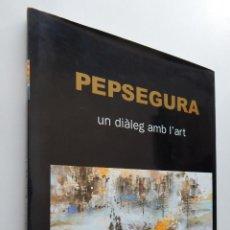 Libros: PEP SEGURA - PEPSEGURA UN DIÀLEG AMB L'ART - JOAN AINAUD. Lote 98478319