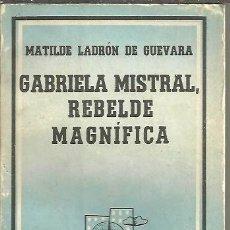 Libros: GABRIELA MISTRAL, REBELDE MAGNIFICA. - LADRON DE GUEVARA, MATILDE.. Lote 109925994