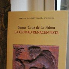 Libros: SANTA CRUZ DE LA PALMA LA CIUDAD RENACENTISTA, FERNANDO G. MARTIN RODRIGUEZ. CANARIAS 1995. UNA JOYA. Lote 113577355