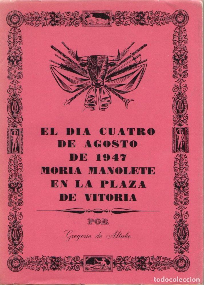 EL DÍA CUATRO DE AGOSTO DE 1947 MORÍA MANOLETE EN LA PLAZA DE VITORIA - ALTUBE, GREGORIO DE (Libros sin clasificar)