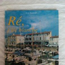 Libros: RÉ, L ILE BLANCHE. ERIC AUDINET. PHOTOGRAPHIES DE L AUTEUR. TAPA DURA. EDITIONS SUDOUEST, 1996. Lote 137485026