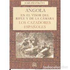 Libros: ANGOLA EN EL VISOR DEL RIFLE Y DE LA CÁMARA. LOS CAZADORES ESPAÑOLES - FÉNYKÖVI, JOSÉ. Lote 139017862