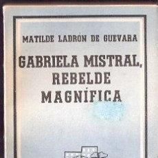 Libros: GABRIELA MISTRAL, REBELDE MAGNÍFICA - LADRÓN DE GUEVARA, MATILDE. Lote 141362905