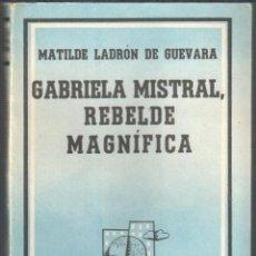 Libros: GABRIELA MISTRAL, REBELDE MAGNÍFICA - LADRÓN DE GUEVARA, MATILDE. Lote 105474472