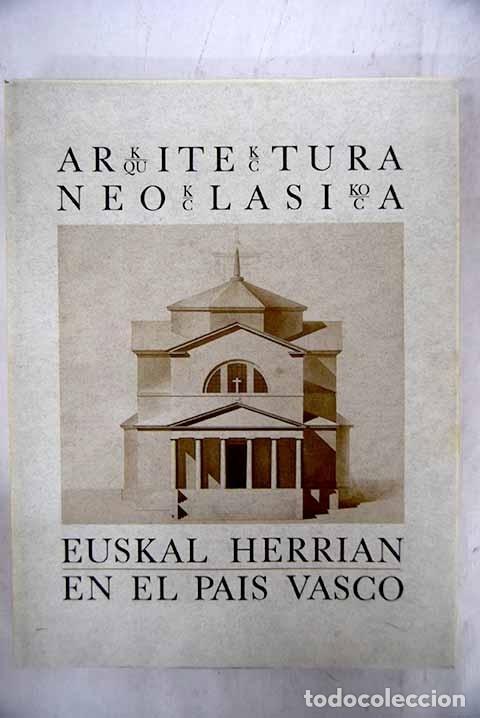 ARKITEKTURA NEOKLASIKOA EUSKAL HERRIAN =: ARQUITECTURA NEOCLÁSICA EN EL PAÍS VASCO (Libros sin clasificar)