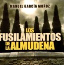 Libros: LOS FUSILAMIENTOS DE LA ALMUDENA - GARCÍA MUÑOZ, MANUEL. Lote 160769457