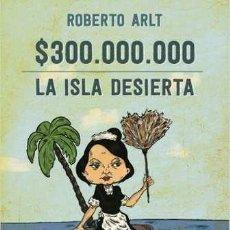 Libros - $ TRESCIENTOS MILLONES LA ISLA DESIERTA -ENVIO GRATIS- - ARLT, ROBERTO - 163090349
