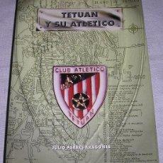 Libros: TETUÁN Y SU ATLÉTICO - J. PARRES ARAGONÉS - DEDICADO POR EL AUTOR. - MARRUECOS ESPAÑOL - 1997. Lote 179397621