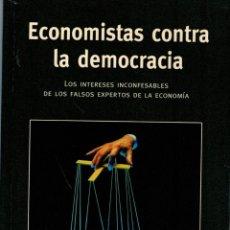 Libros: ECONOMISTAS CONTRA LA DEMOCRACIA. LOS INTERESES INCONFESABLES DE LOS FALSOS EXPERTOS DE LA ECONOMÍA. Lote 180076351