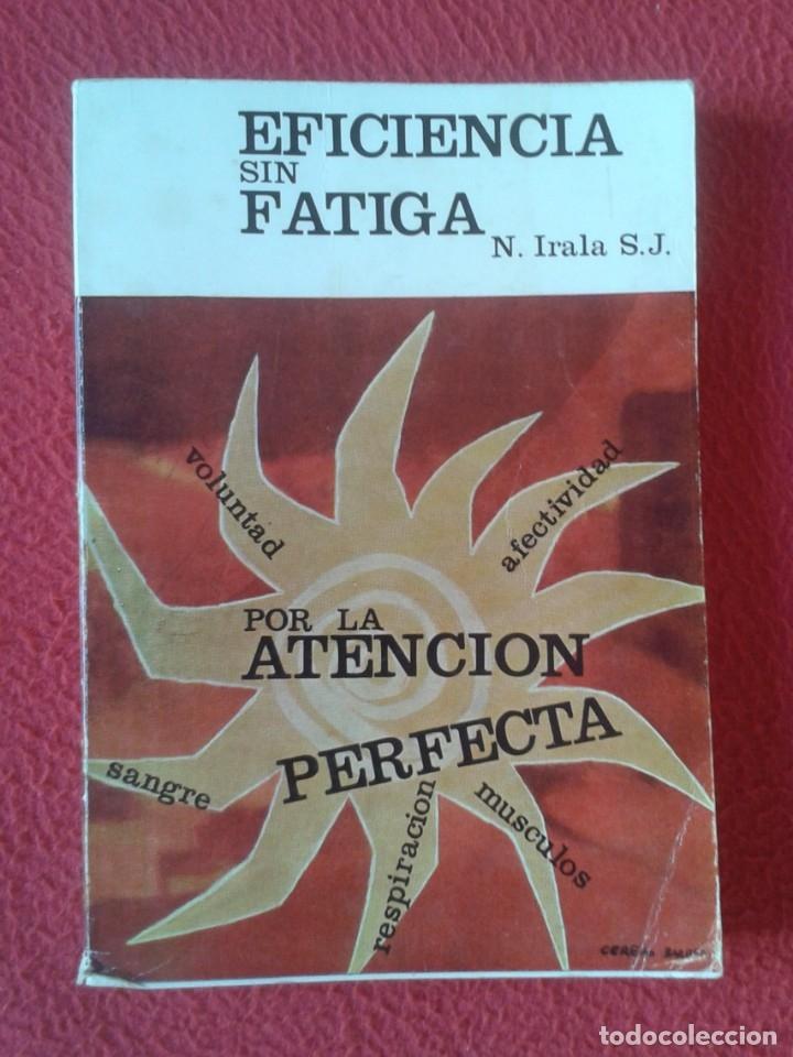 LIBRO EFICIENCIA SIN FATIGA EN EL TRABAJO MENTAL N. IRALA S. J. POR LA ATENCIÓN PERFECTA 1971 , 224P (Libros sin clasificar)