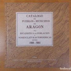 Libros: CATALOGO DE PUEBLOS Y MUNICIPIOS DE ARAGÓN, ESTADÍSTICA DE POBLACIÓN... ENTRE 1900 Y 2004. Lote 180858430