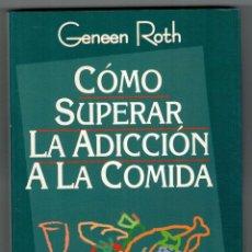 Libros: CÓMO SUPERAR LA ADCCIÓN A LA COMIDA - GENEEN ROTH. Lote 183856318