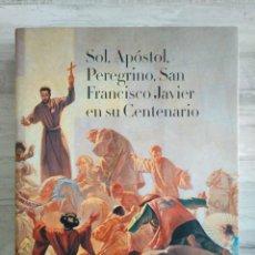 Libros: SOL, APÓSTOL, PEREGRINO, SAN FRANCISCO JAVIER EN SU CENTENARIO (2005). Lote 189899502