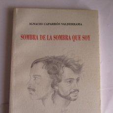 Libros: SOMBRA DE LA SOMBRA QUE SOY - IGNACIO CAPARROS VALDERRAMA - AUTOGRAFIADO - 90 PAGINAS - RUSTICA. Lote 194222626