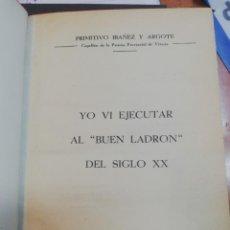 Libros: YO VI EJECUTAR AL BUEN LADRON DEL SIGLO XX - IBANEZ Y ARGOTE , PRIMITIVO. Lote 44556797
