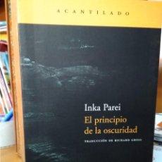 Libros: EL PRICIPIO DE LA OSCURIDAD, INKA PAREI, TRADUCCIÓN RICHARD GROSS, EDITORIAL ACANTILADO. Lote 207262666