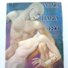 Libros: YO NO HARIA ESO - ALFREDO MARQUEZ CAMPOS - EDITORIAL ESTELA - MÉXICO. Lote 245006195