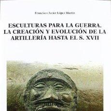 Libros: ESCULTURAS PARA LA GUERRA LA CREACIÓN Y EVOLUCIÓN DE LA ARTILLERÍA HASTA EL S. XVII - LÓPEZ MARTÍN,. Lote 270939813