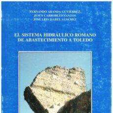 Libros: EL SISTEMA HIDRÁULICO ROMANO DE ABASTECIMIENTO DE TOLEDO - FERNANDO ARANDA GUTIÉRREZ Y OTROS. Lote 288691878