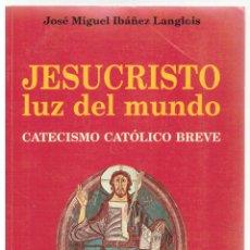 Libros: JESUCRISTO, LUZ DEL MUNDO. CATECISMO CATÓLICO BREVE - JOSÉ MIGUEL IBÁÑEZ LANGLOIS. Lote 289668903