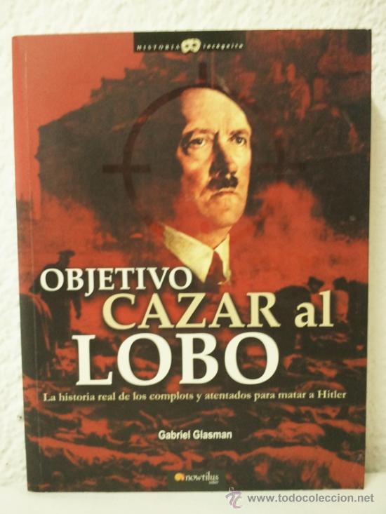 OBJETIVO CAZAR AL LOBO - LA HISTORIA REAL DE LOS COMPLOTS Y ATENTADOS PARA MATAR A HITLER (Militar - Libros y Literatura Militar)
