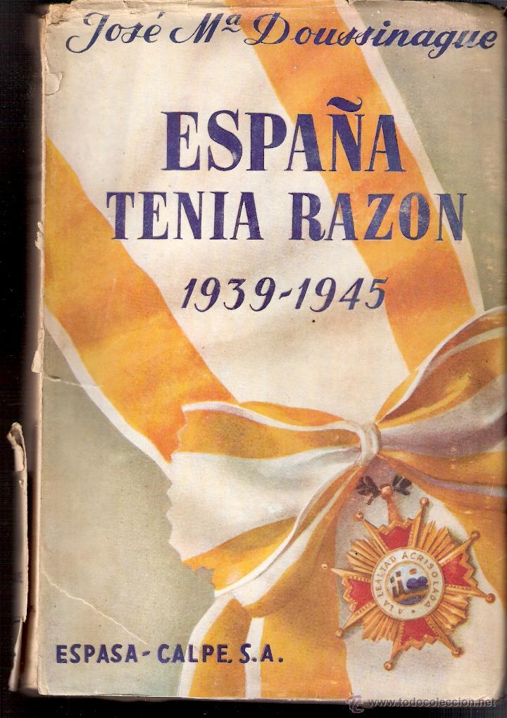 ESPAÑA TENÍA RAZÓN. 1939 - 1945. JOSE MARÍA DOUSSINAGUE. ESPASA CALPE, S.A. 1ª EDICIÓN. 1949 (Militar - Libros y Literatura Militar)