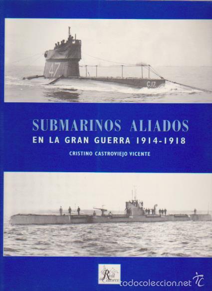 SUBMARINOS ALIADOS EN LA GRAN GUERRA 1914 / 1918 - REAL DEL CATORCE ED. 2006 (Militar - Libros y Literatura Militar)