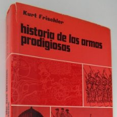 Militaria: HISTORIA DE LAS ARMAS PRODIGIOSAS. DEL PEDERNAL A LA BOMBA ATÓMICA - KURT FRISCHLER. Lote 178171080