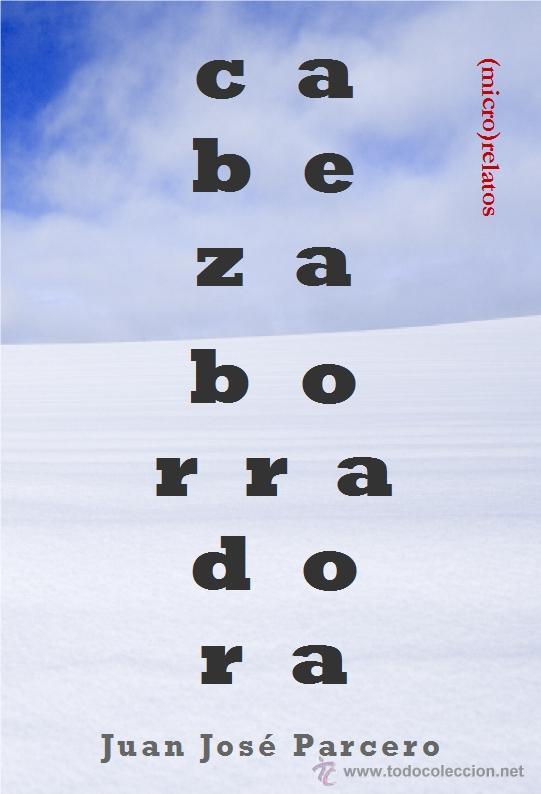 JUAN JOSÉ PARCERO : CABEZA BORRADORA. (MICRO) RELATOS. (STI EDICIONES, ZARAGOZA, 2015) (Libros Nuevos - Literatura - Relatos y Cuentos)