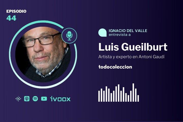 Podcast Luis Gueilburt, artista y experto en Gaudí